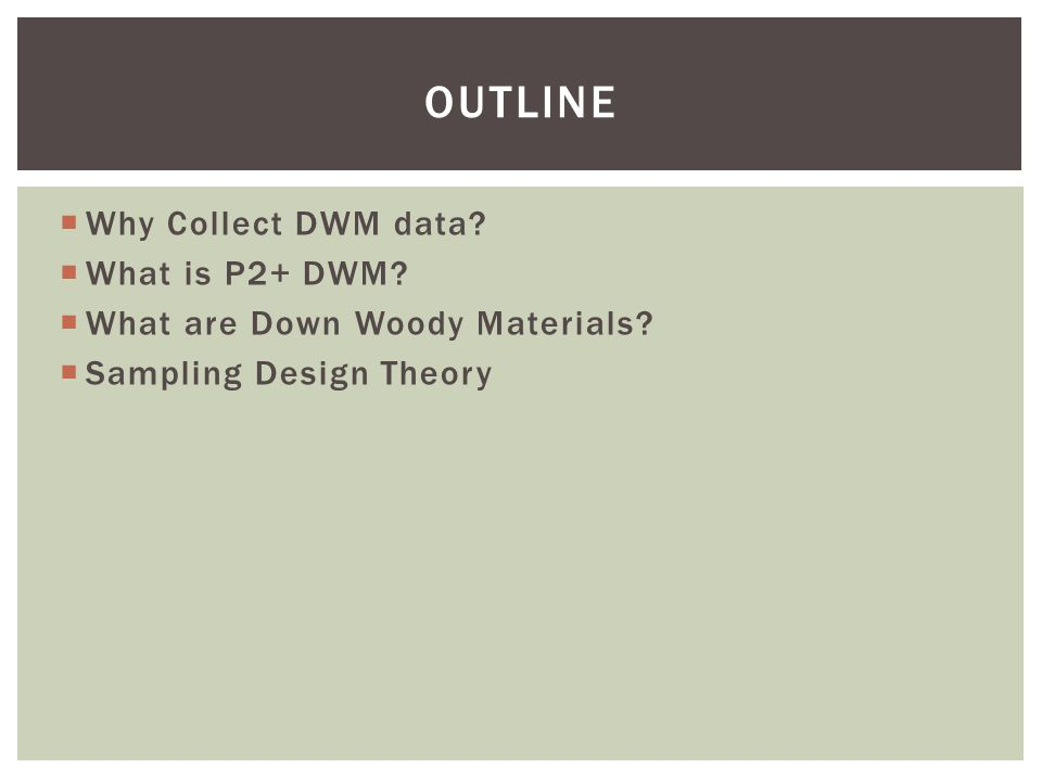  Why Collect DWM data?  What is P2+ DWM?  What are Down Woody Materials?  Sampling Design Theory OUTLINE