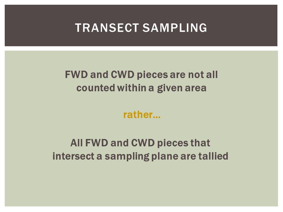 TRANSECT SAMPLING FWD and CWD pieces are not all counted within a given area rather… All FWD and CWD pieces that intersect a sampling plane are tallie
