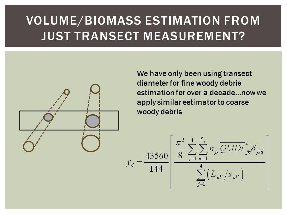 VOLUME/BIOMASS ESTIMATION FROM JUST TRANSECT MEASUREMENT? We have only been using transect diameter for fine woody debris estimation for over a decade