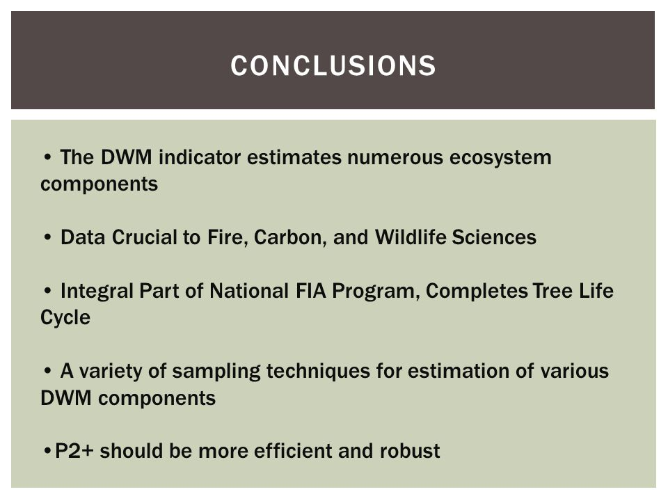 CONCLUSIONS The DWM indicator estimates numerous ecosystem components Data Crucial to Fire, Carbon, and Wildlife Sciences Integral Part of National FIA Program, Completes Tree Life Cycle A variety of sampling techniques for estimation of various DWM components P2+ should be more efficient and robust