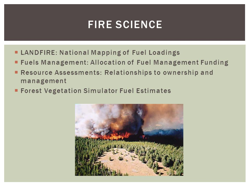  LANDFIRE: National Mapping of Fuel Loadings  Fuels Management: Allocation of Fuel Management Funding  Resource Assessments: Relationships to ownership and management  Forest Vegetation Simulator Fuel Estimates FIRE SCIENCE