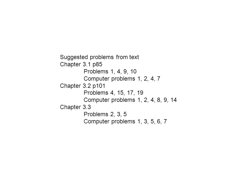 Suggested problems from text Chapter 3.1 p85 Problems 1, 4, 9, 10 Computer problems 1, 2, 4, 7 Chapter 3.2 p101 Problems 4, 15, 17, 19 Computer problems 1, 2, 4, 8, 9, 14 Chapter 3.3 Problems 2, 3, 5 Computer problems 1, 3, 5, 6, 7