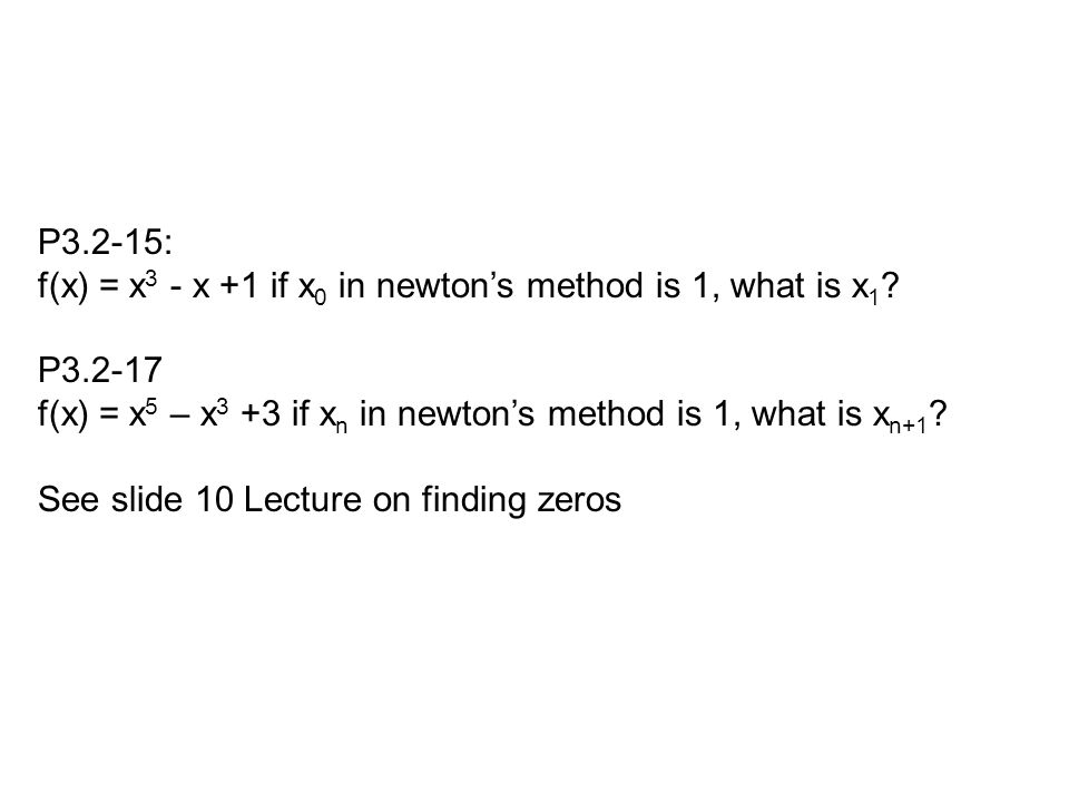 P3.2-15: f(x) = x 3 - x +1 if x 0 in newton's method is 1, what is x 1 ? P3.2-17 f(x) = x 5 – x 3 +3 if x n in newton's method is 1, what is x n+1 ? S