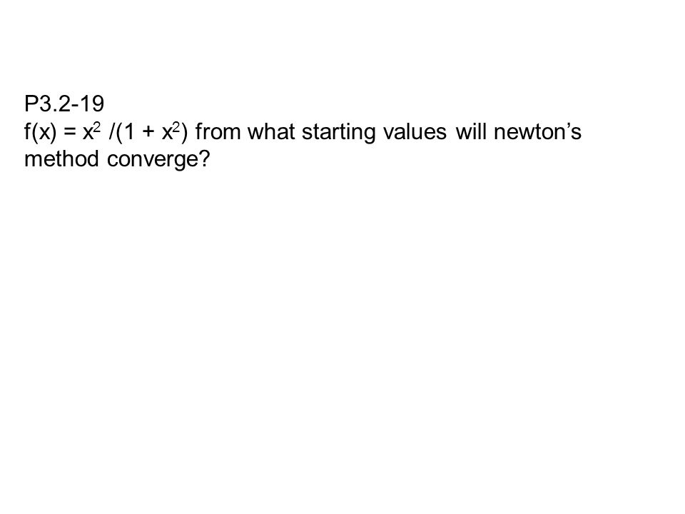 P3.2-19 f(x) = x 2 /(1 + x 2 ) from what starting values will newton's method converge