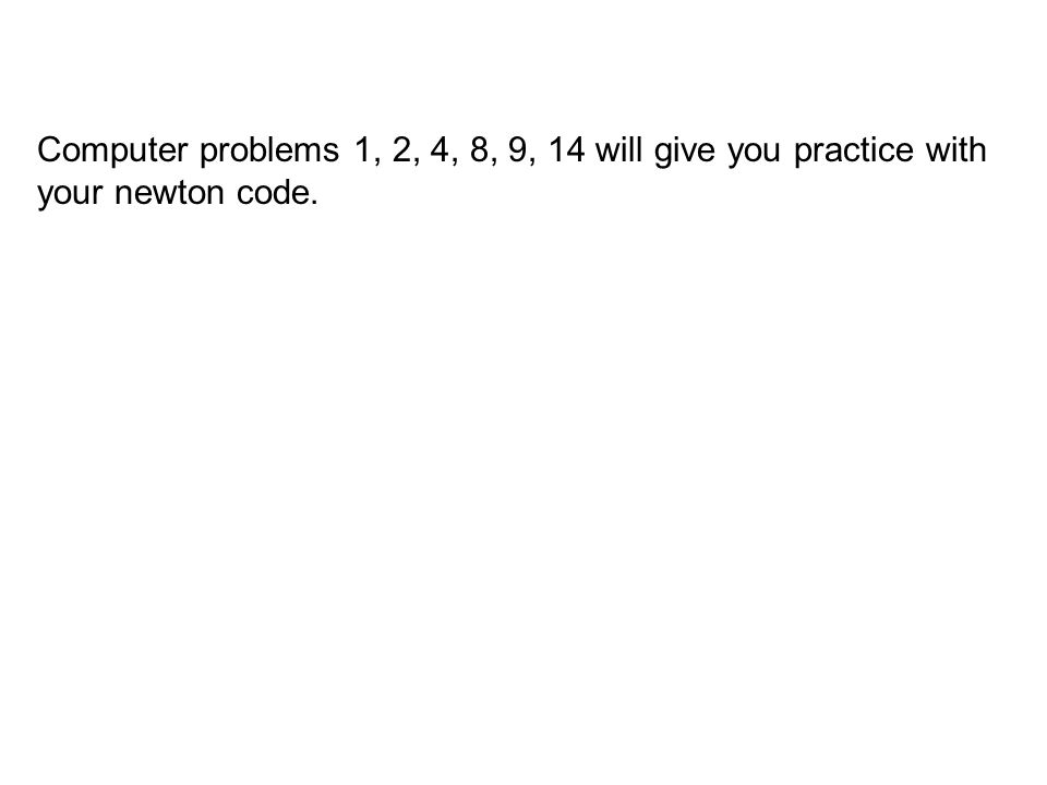 Computer problems 1, 2, 4, 8, 9, 14 will give you practice with your newton code.