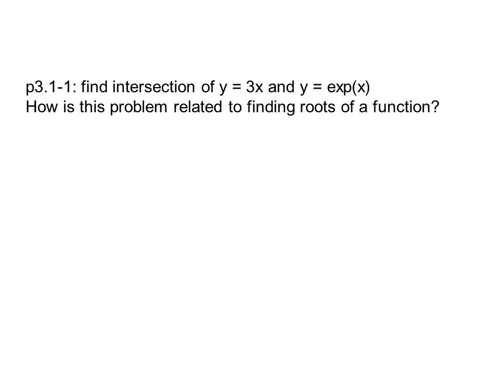 p3.1-1: find intersection of y = 3x and y = exp(x) How is this problem related to finding roots of a function?
