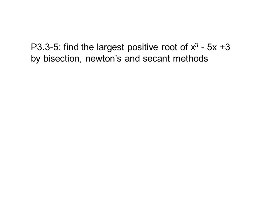P3.3-5: find the largest positive root of x 3 - 5x +3 by bisection, newton's and secant methods