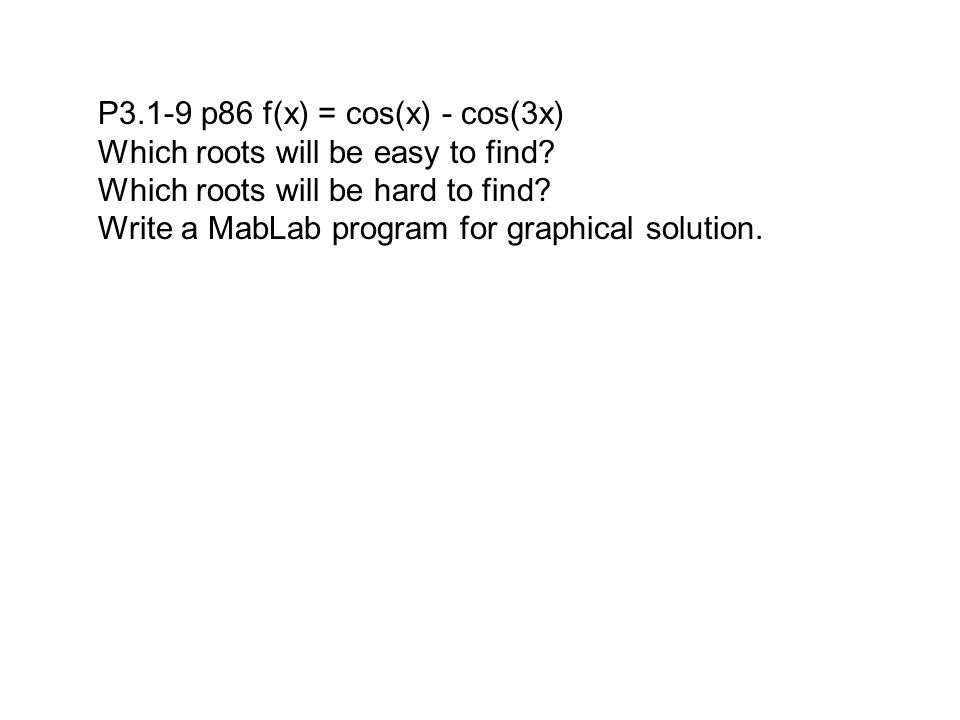 P3.1-9 p86 f(x) = cos(x) - cos(3x) Which roots will be easy to find? Which roots will be hard to find? Write a MabLab program for graphical solution.