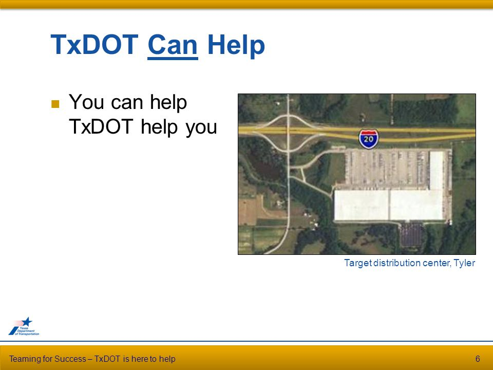 TxDOT Can Help You can help TxDOT help you Teaming for Success – TxDOT is here to help6 Target distribution center, Tyler