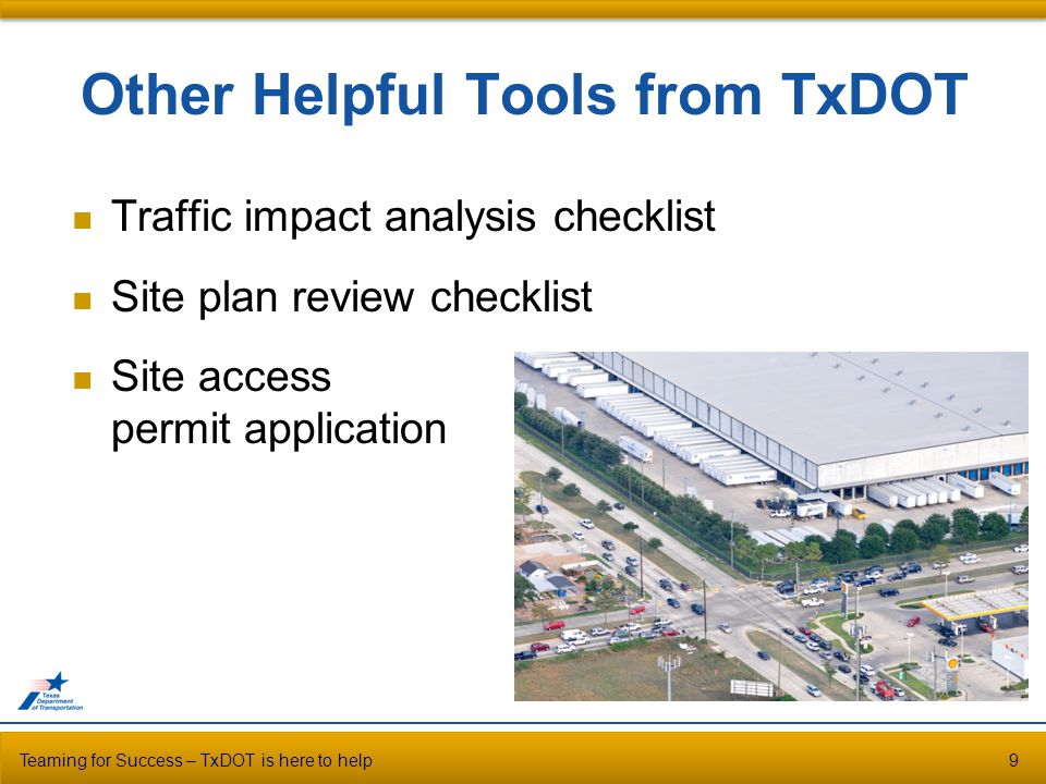Other Helpful Tools from TxDOT Traffic impact analysis checklist Site plan review checklist Site access permit application Teaming for Success – TxDOT is here to help9