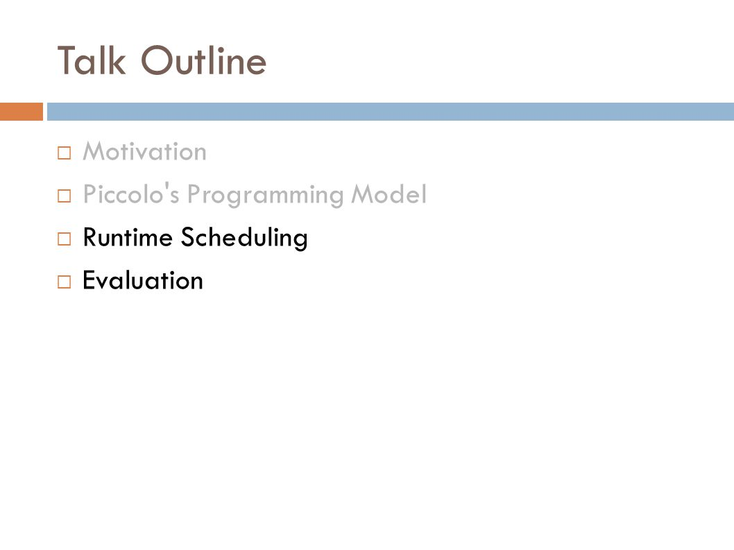 Talk Outline  Motivation  Piccolo s Programming Model  Runtime Scheduling  Evaluation