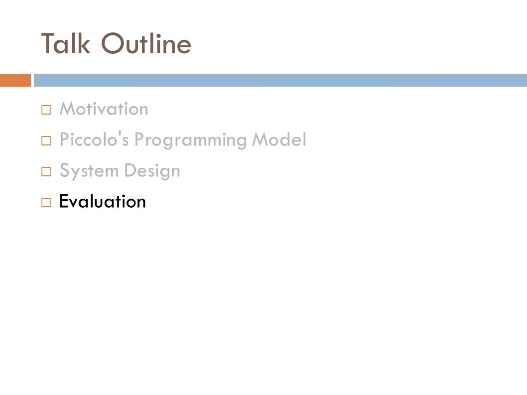 Talk Outline  Motivation  Piccolo s Programming Model  System Design  Evaluation