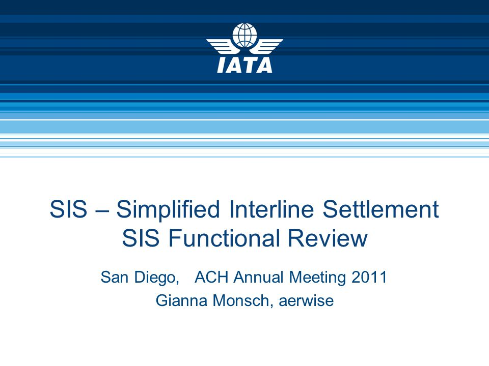 SIS – Simplified Interline Settlement SIS Functional Review San Diego, ACH Annual Meeting 2011 Gianna Monsch, aerwise