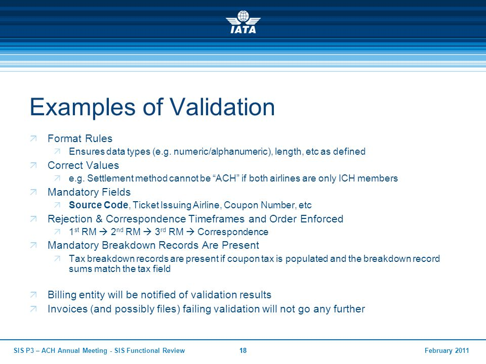 February 2011SIS P3 – ACH Annual Meeting - SIS Functional Review18 Examples of Validation  Format Rules  Ensures data types (e.g. numeric/alphanumer