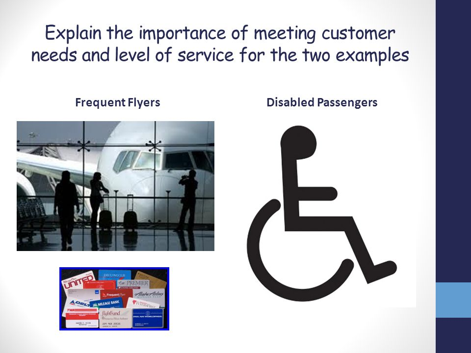 Explain the importance of meeting customer needs and level of service for the two examples Frequent FlyersDisabled Passengers