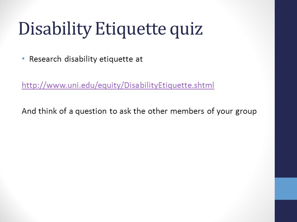 Disability Etiquette quiz Research disability etiquette at http://www.uni.edu/equity/DisabilityEtiquette.shtml And think of a question to ask the othe