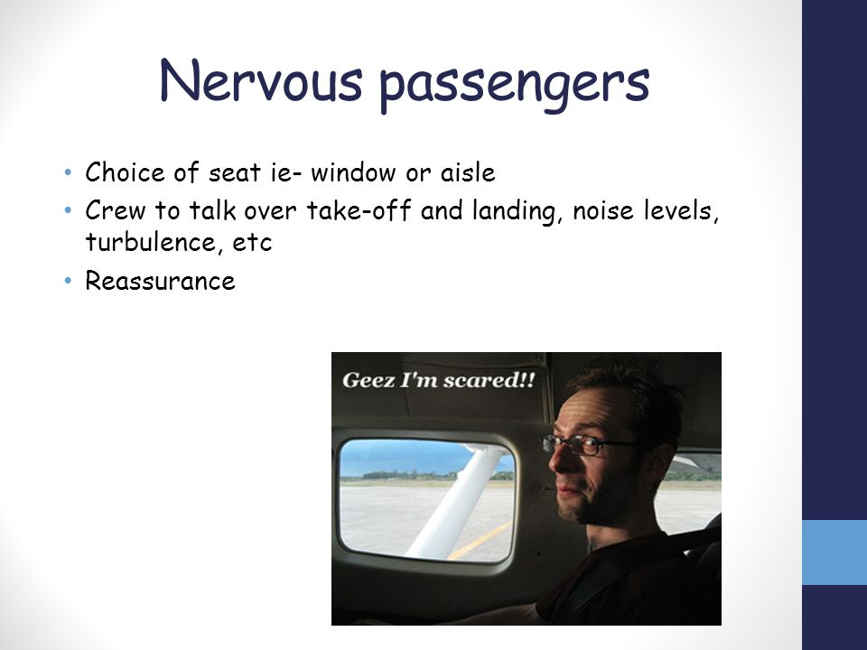 Nervous passengers Choice of seat ie- window or aisle Crew to talk over take-off and landing, noise levels, turbulence, etc Reassurance