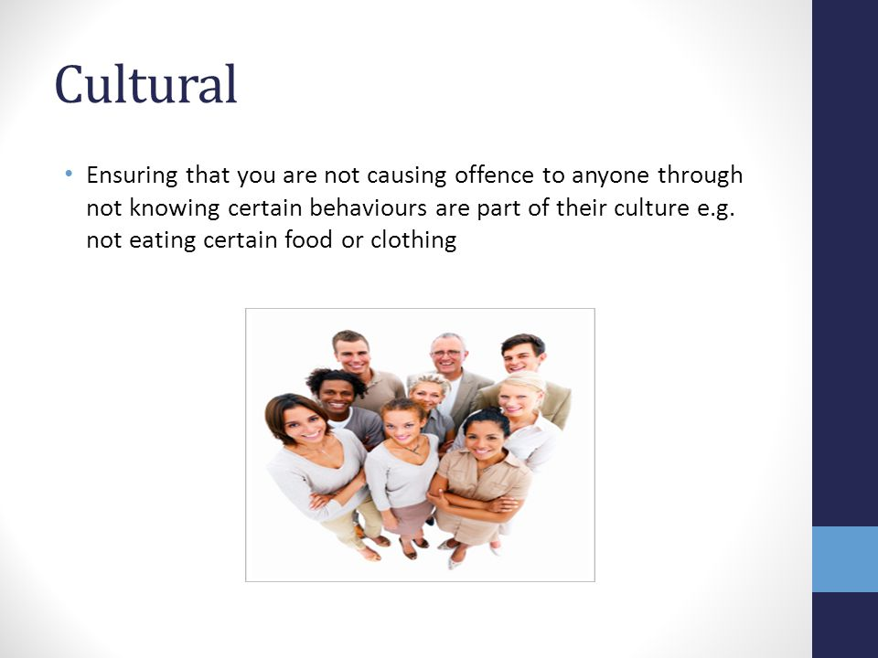 Cultural Ensuring that you are not causing offence to anyone through not knowing certain behaviours are part of their culture e.g. not eating certain
