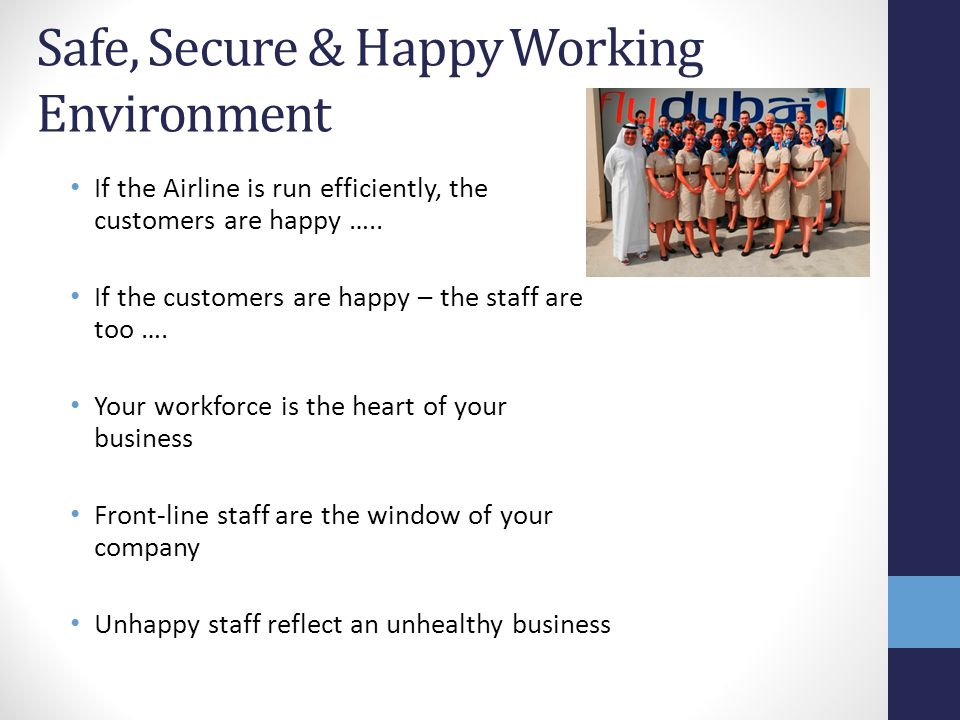 Safe, Secure & Happy Working Environment If the Airline is run efficiently, the customers are happy ….. If the customers are happy – the staff are too