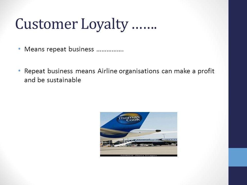 Customer Loyalty ……. Means repeat business ……………. Repeat business means Airline organisations can make a profit and be sustainable