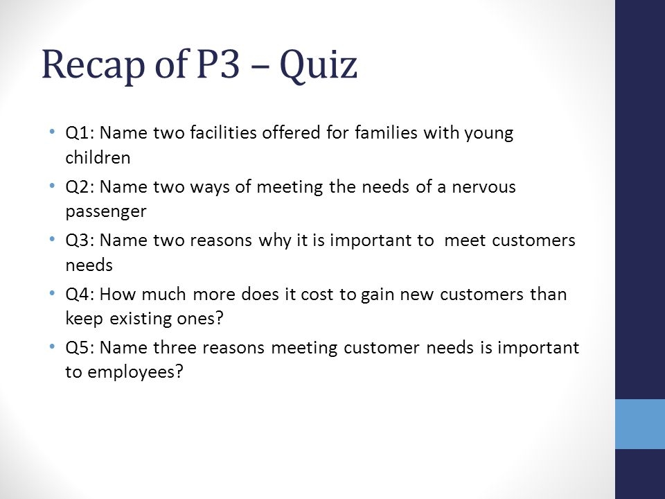 Recap of P3 – Quiz Q1: Name two facilities offered for families with young children Q2: Name two ways of meeting the needs of a nervous passenger Q3: