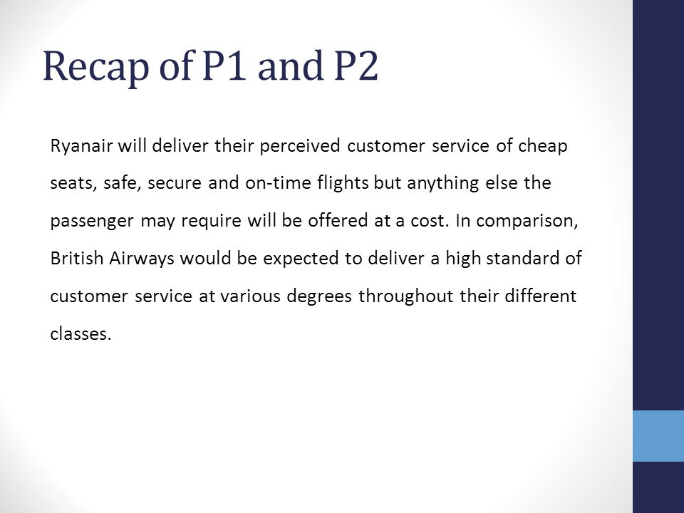 Recap of P1 and P2 Ryanair will deliver their perceived customer service of cheap seats, safe, secure and on-time flights but anything else the passen