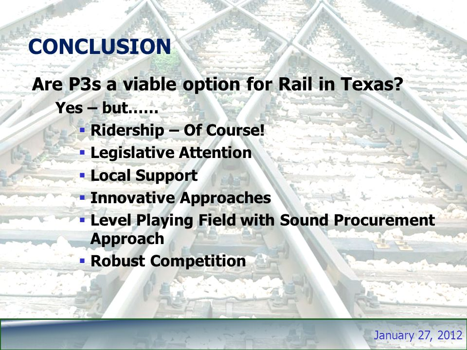 January 27, 2012 CONCLUSION Are P3s a viable option for Rail in Texas.