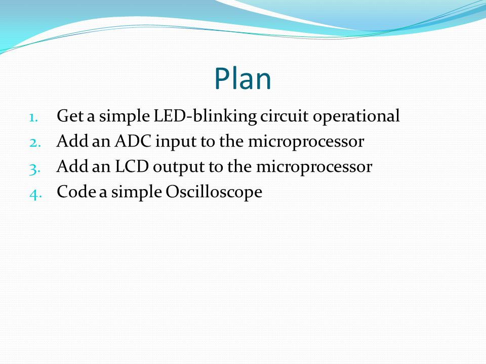 Plan 1. Get a simple LED-blinking circuit operational 2.