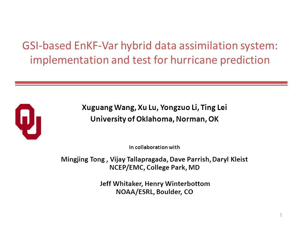 GSI-based EnKF-Var hybrid data assimilation system: implementation and test for hurricane prediction Xuguang Wang, Xu Lu, Yongzuo Li, Ting Lei Univers