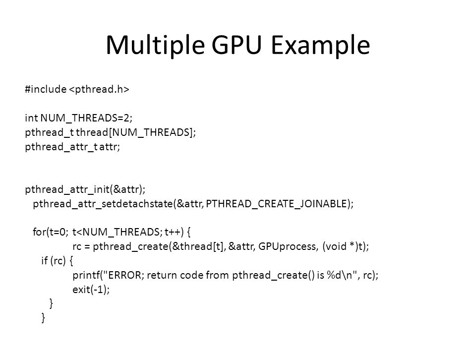 Multiple GPU Example #include int NUM_THREADS=2; pthread_t thread[NUM_THREADS]; pthread_attr_t attr; pthread_attr_init(&attr); pthread_attr_setdetachstate(&attr, PTHREAD_CREATE_JOINABLE); for(t=0; t<NUM_THREADS; t++) { rc = pthread_create(&thread[t], &attr, GPUprocess, (void *)t); if (rc) { printf( ERROR; return code from pthread_create() is %d\n , rc); exit(-1); }