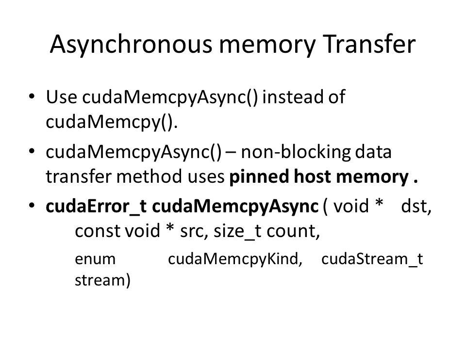 Asynchronous memory Transfer Use cudaMemcpyAsync() instead of cudaMemcpy().