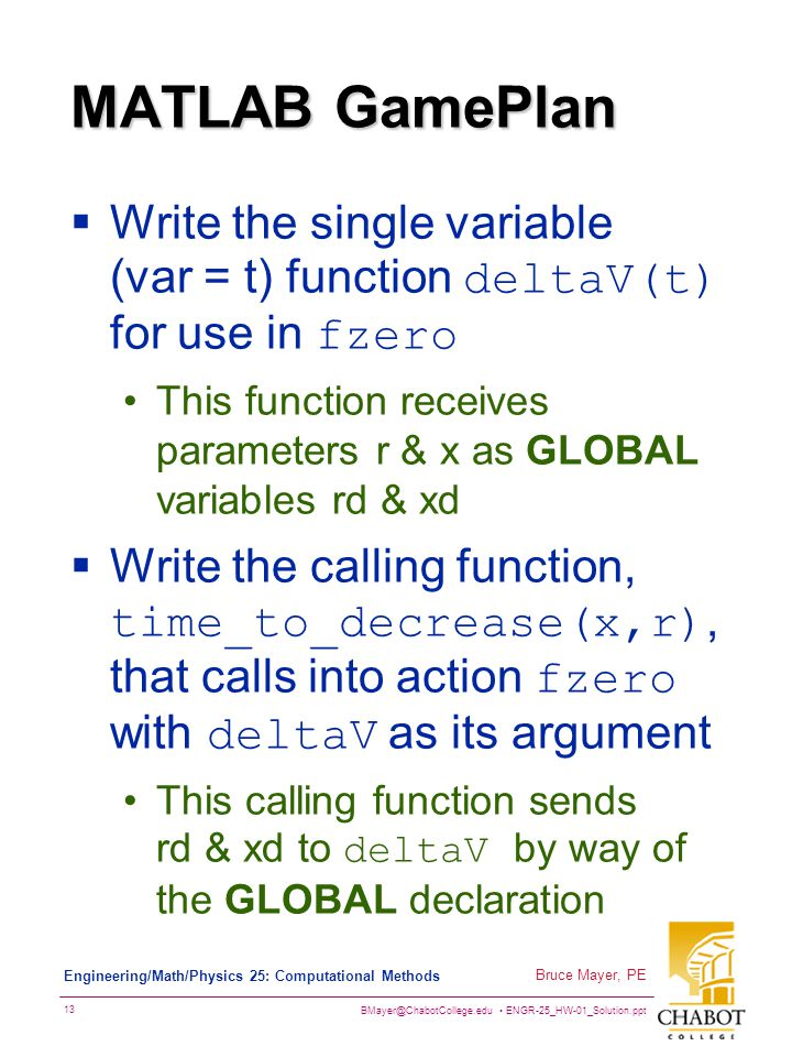 BMayer@ChabotCollege.edu ENGR-25_HW-01_Solution.ppt 13 Bruce Mayer, PE Engineering/Math/Physics 25: Computational Methods MATLAB GamePlan  Write the single variable (var = t) function deltaV(t) for use in fzero This function receives parameters r & x as GLOBAL variables rd & xd  Write the calling function, time_to_decrease(x,r), that calls into action fzero with deltaV as its argument This calling function sends rd & xd to deltaV by way of the GLOBAL declaration