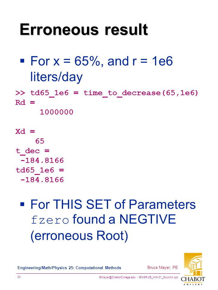 BMayer@ChabotCollege.edu ENGR-25_HW-01_Solution.ppt 23 Bruce Mayer, PE Engineering/Math/Physics 25: Computational Methods Erroneous result  For x = 65%, and r = 1e6 liters/day >> td65_1e6 = time_to_decrease(65,1e6) Rd = 1000000 Xd = 65 t_dec = -184.8166 td65_1e6 = -184.8166  For THIS SET of Parameters fzero found a NEGTIVE (erroneous Root)