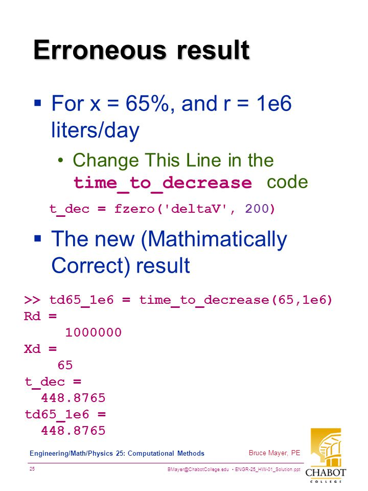 BMayer@ChabotCollege.edu ENGR-25_HW-01_Solution.ppt 25 Bruce Mayer, PE Engineering/Math/Physics 25: Computational Methods Erroneous result  For x = 65%, and r = 1e6 liters/day Change This Line in the time_to_decrease code t_dec = fzero( deltaV , 200)  The new (Mathimatically Correct) result >> td65_1e6 = time_to_decrease(65,1e6) Rd = 1000000 Xd = 65 t_dec = 448.8765 td65_1e6 = 448.8765