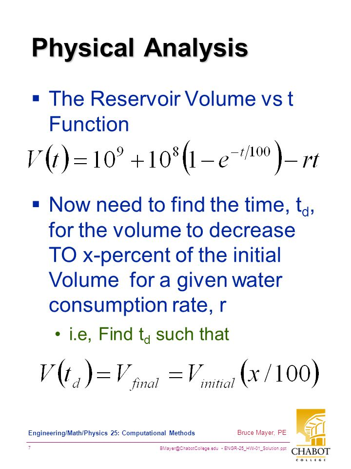 BMayer@ChabotCollege.edu ENGR-25_HW-01_Solution.ppt 7 Bruce Mayer, PE Engineering/Math/Physics 25: Computational Methods Physical Analysis  The Reservoir Volume vs t Function  Now need to find the time, t d, for the volume to decrease TO x-percent of the initial Volume for a given water consumption rate, r i.e, Find t d such that