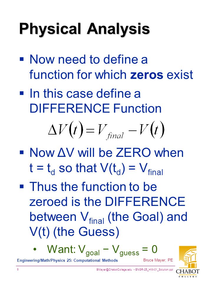 BMayer@ChabotCollege.edu ENGR-25_HW-01_Solution.ppt 8 Bruce Mayer, PE Engineering/Math/Physics 25: Computational Methods Physical Analysis  Now need to define a function for which zeros exist  In this case define a DIFFERENCE Function  Now ΔV will be ZERO when t = t d so that V(t d ) = V final  Thus the function to be zeroed is the DIFFERENCE between V final (the Goal) and V(t) (the Guess) Want: V goal − V guess = 0