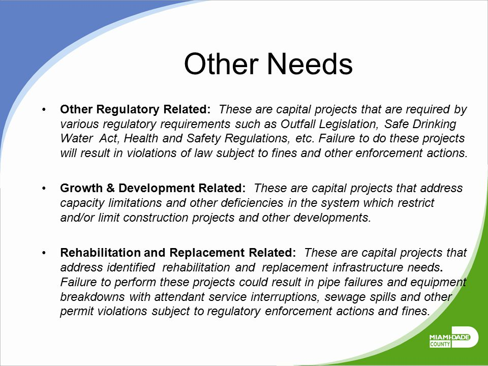 Other Needs Other Regulatory Related: These are capital projects that are required by various regulatory requirements such as Outfall Legislation, Saf