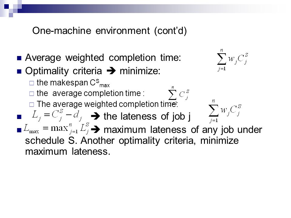 One-machine environment (cont'd) Average weighted completion time: Optimality criteria  minimize:  the makespan C S max  the average completion time :  The average weighted completion time:  the lateness of job j  maximum lateness of any job under schedule S.