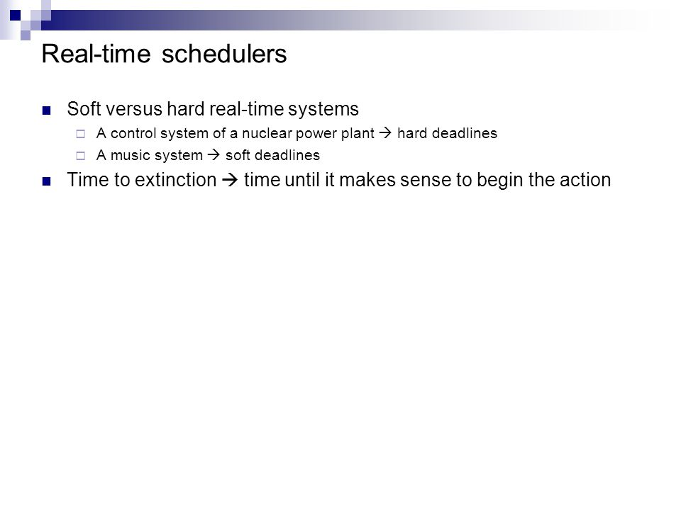 Real-time schedulers Soft versus hard real-time systems  A control system of a nuclear power plant  hard deadlines  A music system  soft deadlines