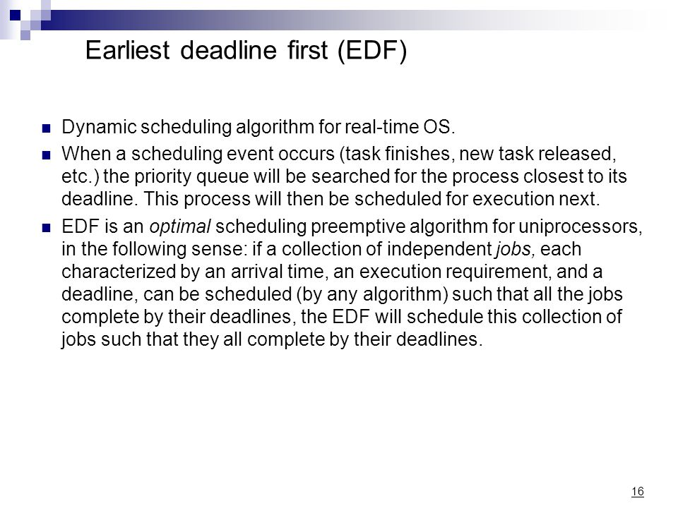 Earliest deadline first (EDF) Dynamic scheduling algorithm for real-time OS. When a scheduling event occurs (task finishes, new task released, etc.) t