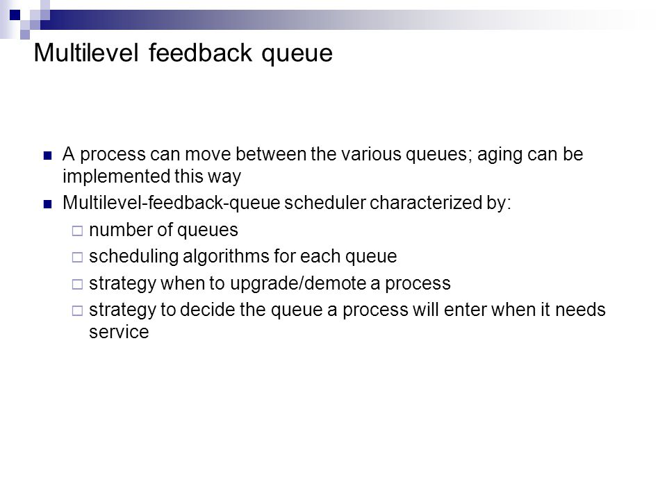 Multilevel feedback queue A process can move between the various queues; aging can be implemented this way Multilevel-feedback-queue scheduler characterized by:  number of queues  scheduling algorithms for each queue  strategy when to upgrade/demote a process  strategy to decide the queue a process will enter when it needs service