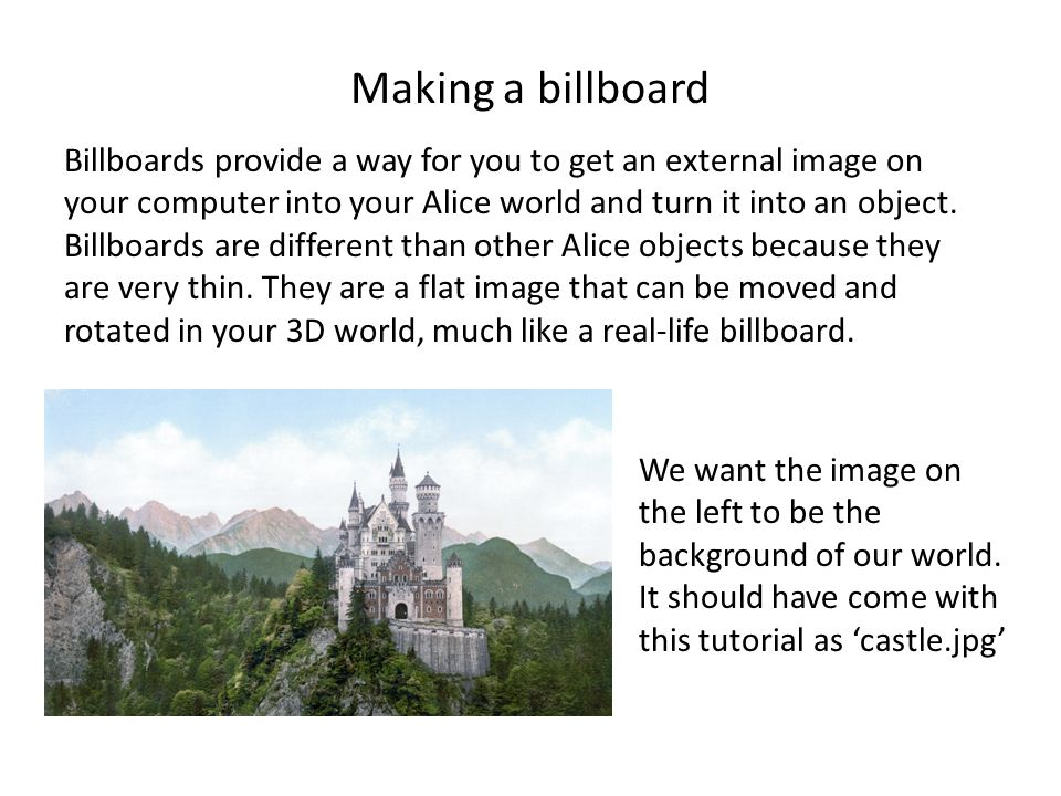 Making a billboard Billboards provide a way for you to get an external image on your computer into your Alice world and turn it into an object.