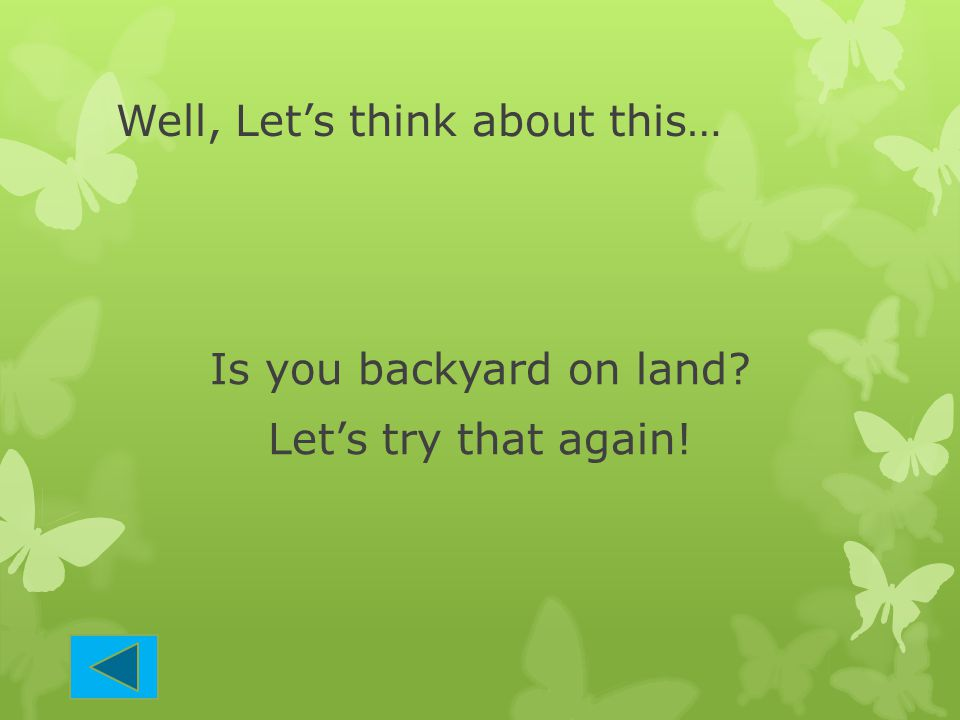 Well, Let's think about this… Is you backyard on land? Let's try that again!