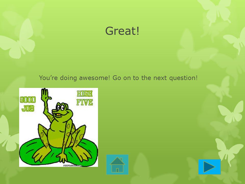 Great! You're doing awesome! Go on to the next question!