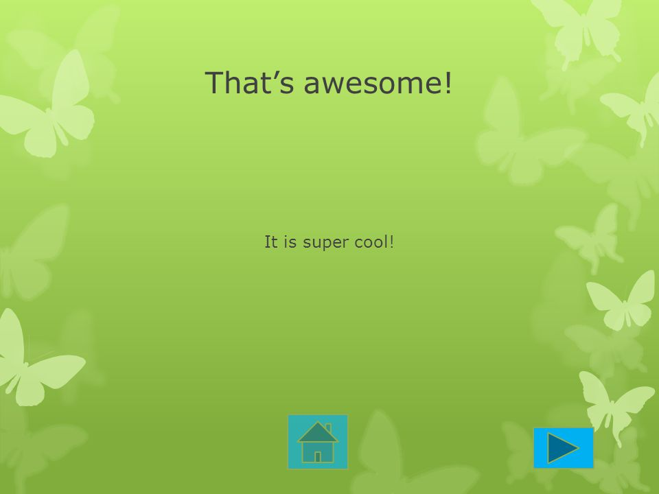 That's awesome! It is super cool!