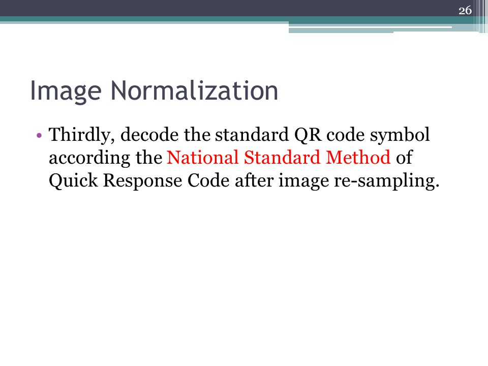 Image Normalization Thirdly, decode the standard QR code symbol according the National Standard Method of Quick Response Code after image re-sampling.