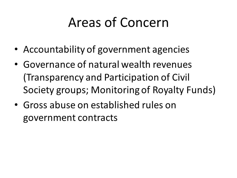 Areas of Concern Accountability of government agencies Governance of natural wealth revenues (Transparency and Participation of Civil Society groups; Monitoring of Royalty Funds) Gross abuse on established rules on government contracts