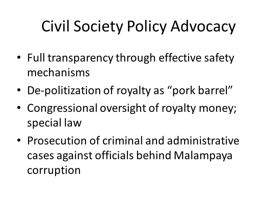 Civil Society Policy Advocacy Full transparency through effective safety mechanisms De-politization of royalty as pork barrel Congressional oversight of royalty money; special law Prosecution of criminal and administrative cases against officials behind Malampaya corruption