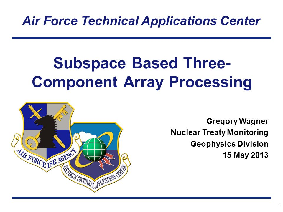 Air Force Technical Applications Center 1 Subspace Based Three- Component Array Processing Gregory Wagner Nuclear Treaty Monitoring Geophysics Division 15 May 2013
