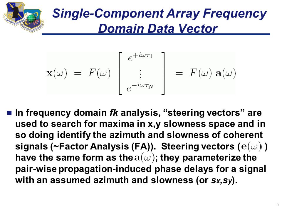 5 Single-Component Array Frequency Domain Data Vector In frequency domain fk analysis, steering vectors are used to search for maxima in x,y slowness space and in so doing identify the azimuth and slowness of coherent signals (~Factor Analysis (FA)).